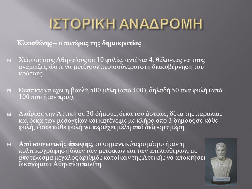 Κλεισθένης – ο πατέρας της δημοκρατίας  Χώρισε τους Αθηναίους σε 10 φυλές, αντί για 4, θέλοντας να τους αναμείξει, ώστε να μετέχουν περισσότεροι στη