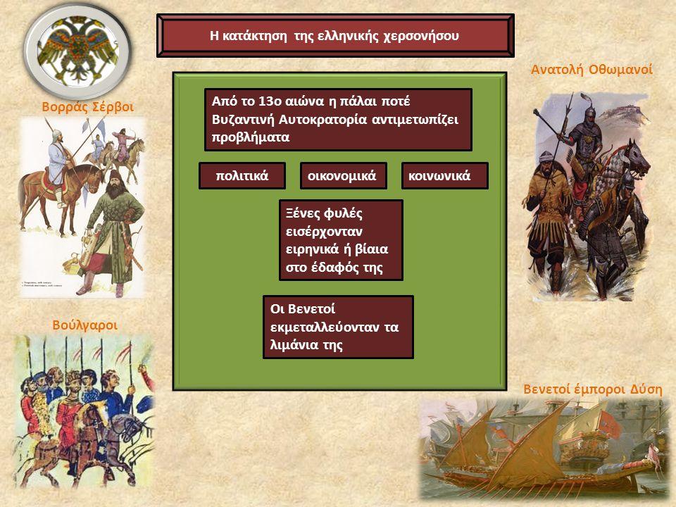 Η κατάκτηση της ελληνικής χερσονήσου Από το 13ο αιώνα η πάλαι ποτέ Βυζαντινή Αυτοκρατορία αντιμετωπίζει προβλήματα πολιτικάοικονομικάκοινωνικά Ξένες φυλές εισέρχονταν ειρηνικά ή βίαια στο έδαφός της Οι Βενετοί εκμεταλλεύονταν τα λιμάνια της Ανατολή Οθωμανοί Βενετοί έμποροι Δύση Βορράς Σέρβοι Βούλγαροι