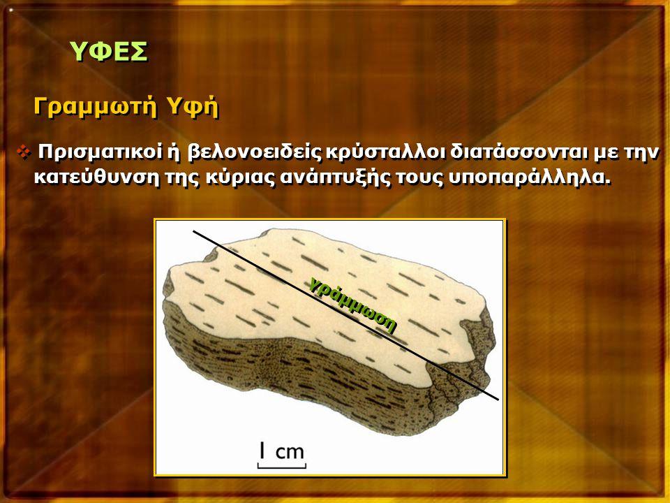 Γραμμωτή Υφή ΥΦΕΣ  Πρισματικοί ή βελονοειδείς κρύσταλλοι διατάσσονται με την κατεύθυνση της κύριας ανάπτυξής τους υποπαράλληλα.  Πρισματικοί ή βελον