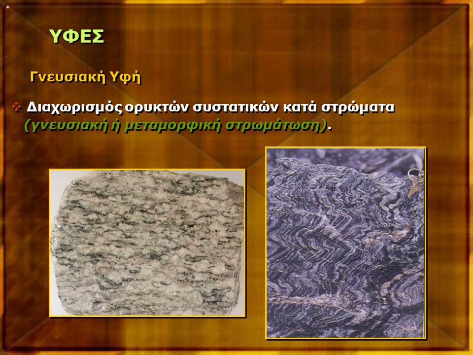 ΥΦΕΣ Γνευσιακή Υφή  Διαχωρισμός ορυκτών συστατικών κατά στρώματα (γνευσιακή ή μεταμορφική στρωμάτωση).  Διαχωρισμός ορυκτών συστατικών κατά στρώματα