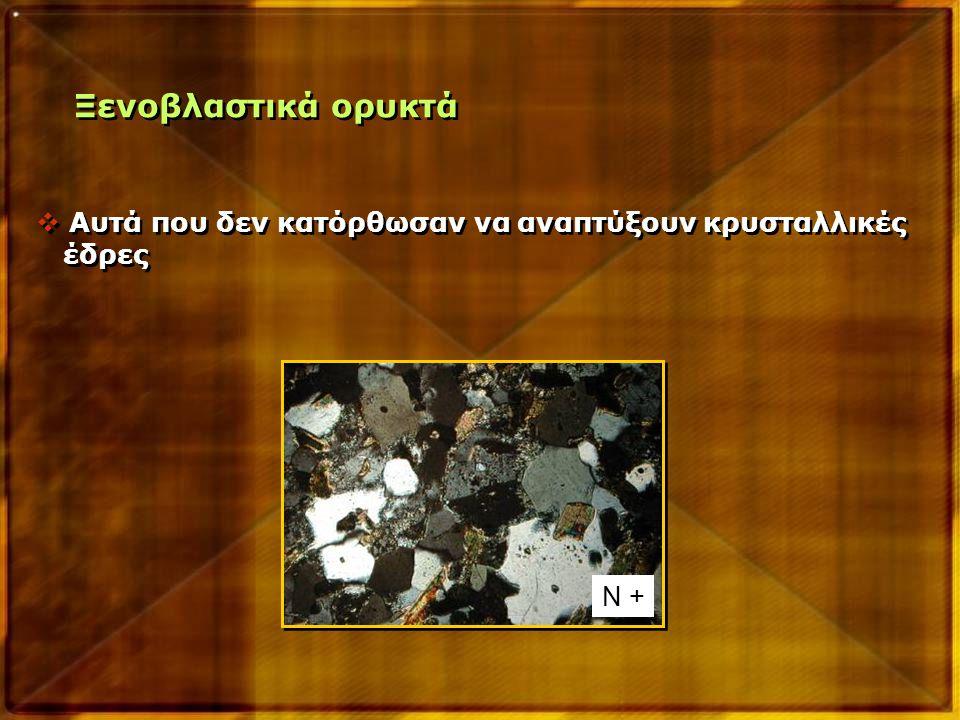 Ξενοβλαστικά ορυκτά  Αυτά που δεν κατόρθωσαν να αναπτύξουν κρυσταλλικές έδρες  Αυτά που δεν κατόρθωσαν να αναπτύξουν κρυσταλλικές έδρες Ν +
