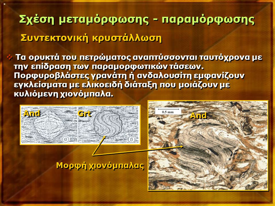 Συντεκτονική κρυστάλλωση Σχέση μεταμόρφωσης - παραμόρφωσης  Τα ορυκτά του πετρώματος αναπτύσσονται ταυτόχρονα με την επίδραση των παραμορφωτικών τάσε
