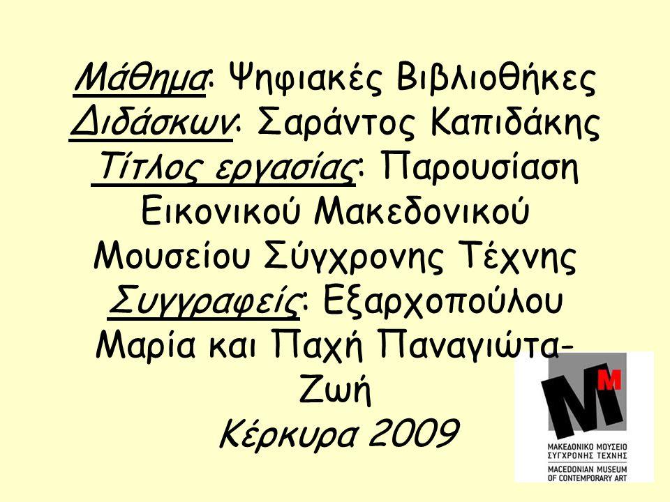 Μάθημα: Ψηφιακές Βιβλιοθήκες Διδάσκων: Σαράντος Καπιδάκης Τίτλος εργασίας: Παρουσίαση Εικονικού Μακεδονικού Μουσείου Σύγχρονης Τέχνης Συγγραφείς: Εξαρχοπούλου Μαρία και Παχή Παναγιώτα- Ζωή Κέρκυρα 2009