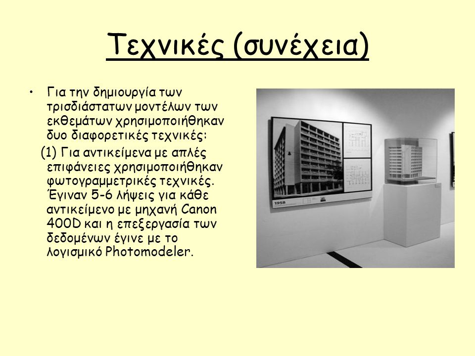 Τεχνικές (συνέχεια) Για την δημιουργία των τρισδιάστατων μοντέλων των εκθεμάτων χρησιμοποιήθηκαν δυο διαφορετικές τεχνικές: (1) Για αντικείμενα με απλές επιφάνειες χρησιμοποιήθηκαν φωτογραμμετρικές τεχνικές.