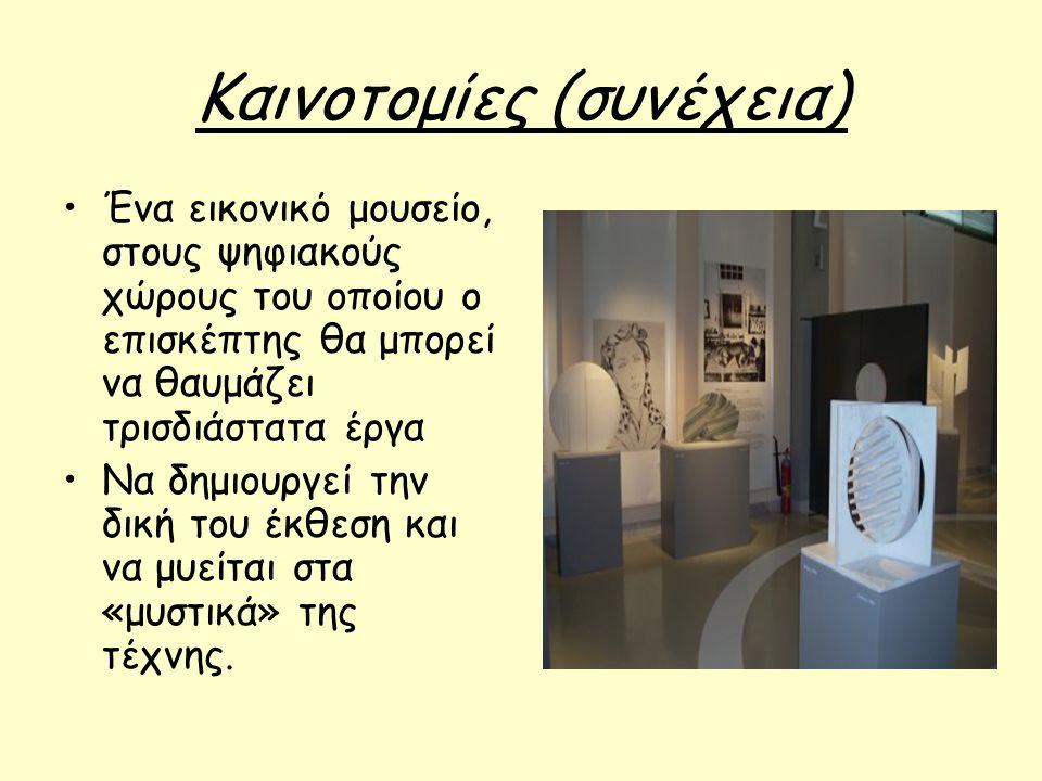 Καινοτομίες (συνέχεια) Ένα εικονικό μουσείο, στους ψηφιακούς χώρους του οποίου ο επισκέπτης θα μπορεί να θαυμάζει τρισδιάστατα έργα Να δημιουργεί την δική του έκθεση και να μυείται στα «μυστικά» της τέχνης.