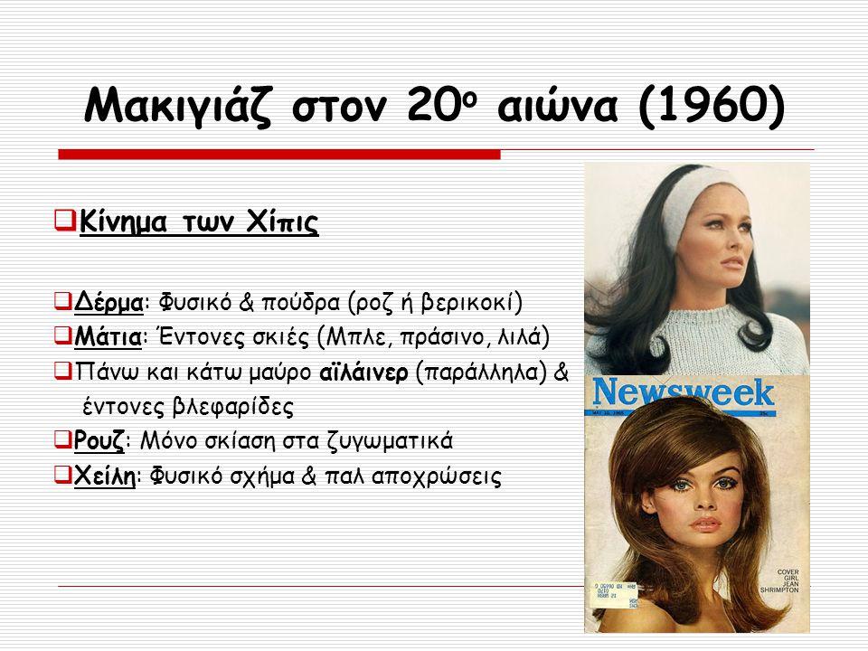 Μακιγιάζ στον 20 ο αιώνα (1960)  Κίνημα των Χίπις  Δέρμα: Φυσικό & πούδρα (ροζ ή βερικοκί)  Μάτια: Έντονες σκιές (Μπλε, πράσινο, λιλά)  Πάνω και κ
