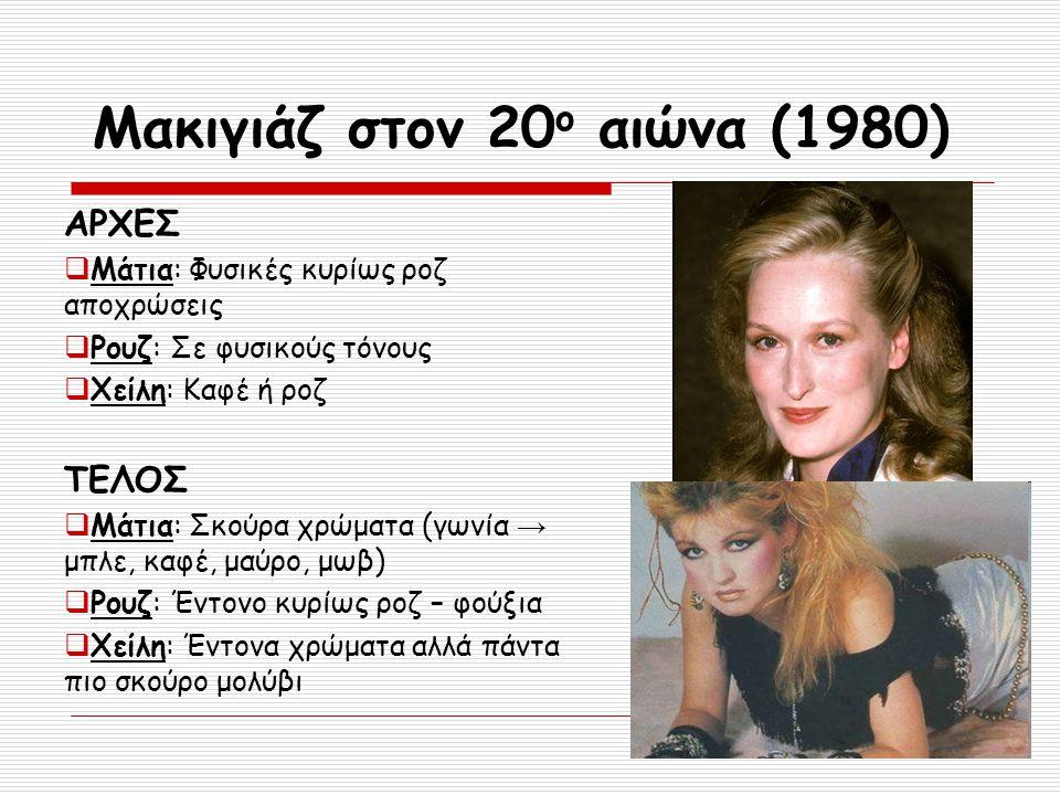 Μακιγιάζ στον 20 ο αιώνα (1980) ΑΡΧΕΣ  Μάτια: Φυσικές κυρίως ροζ αποχρώσεις  Ρουζ: Σε φυσικούς τόνους  Χείλη: Καφέ ή ροζ ΤΕΛΟΣ  Μάτια: Σκούρα χρώμ