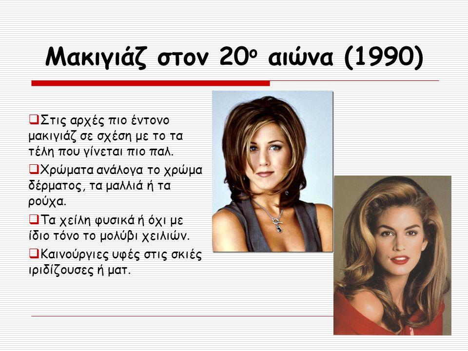 Μακιγιάζ στον 20 ο αιώνα (1990)  Στις αρχές πιο έντονο μακιγιάζ σε σχέση με το τα τέλη που γίνεται πιο παλ.  Χρώματα ανάλογα το χρώμα δέρματος, τα μ