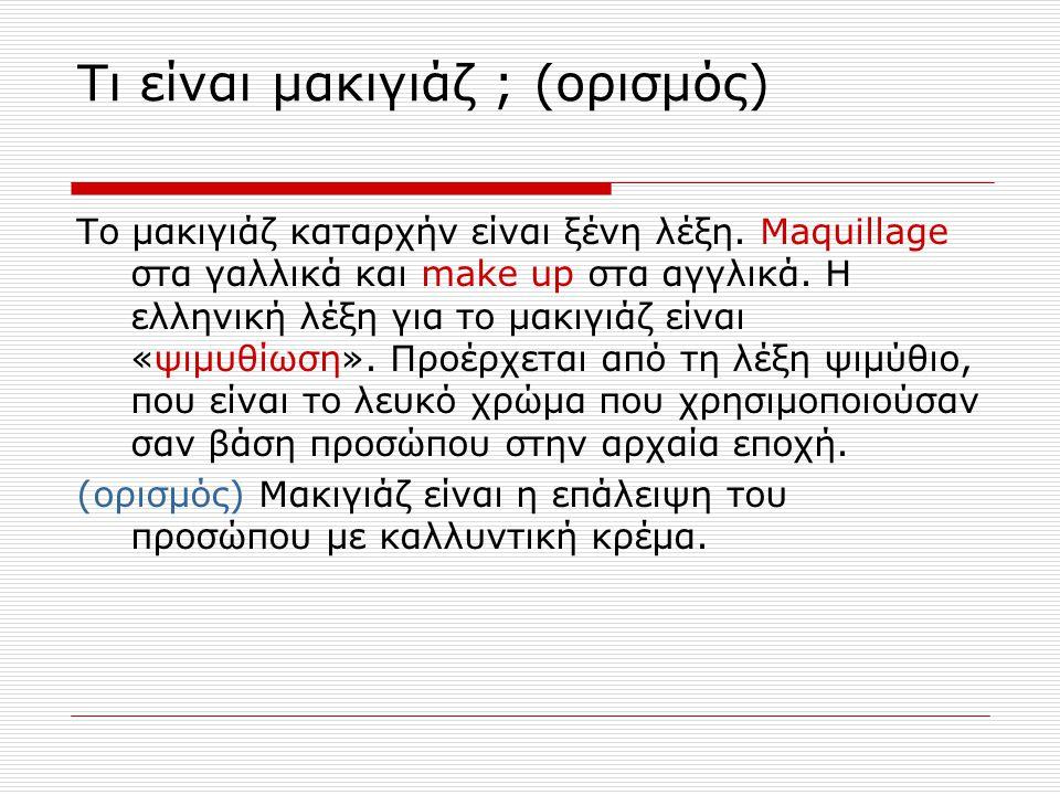 Τι είναι μακιγιάζ ; (ορισμός) Το μακιγιάζ καταρχήν είναι ξένη λέξη. Maquillage στα γαλλικά και make up στα αγγλικά. Η ελληνική λέξη για το μακιγιάζ εί