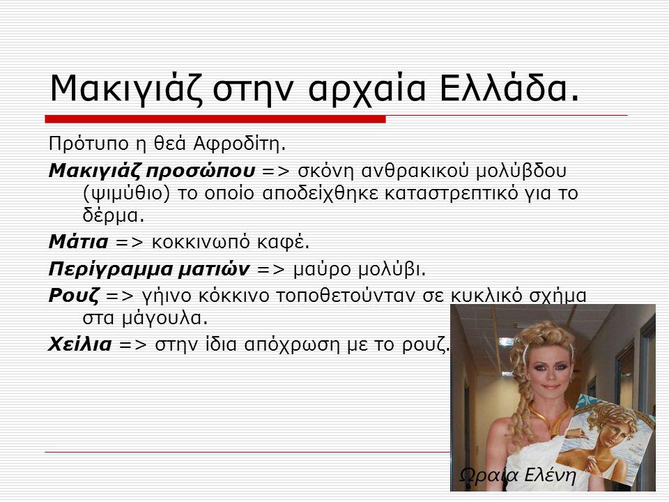 Μακιγιάζ στην αρχαία Ελλάδα. Πρότυπο η θεά Αφροδίτη. Μακιγιάζ προσώπου => σκόνη ανθρακικού μολύβδου (ψιμύθιο) το οποίο αποδείχθηκε καταστρεπτικό για τ