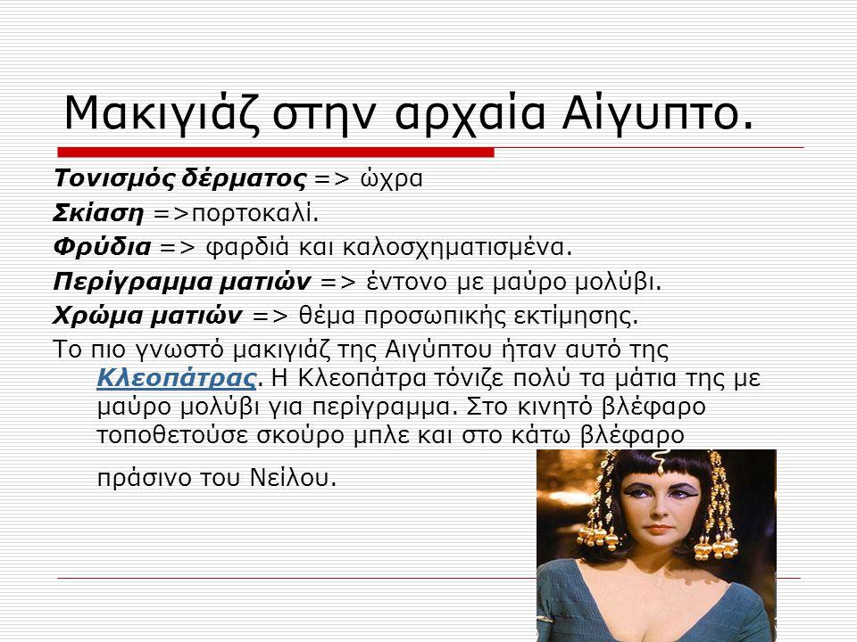 Μακιγιάζ στην αρχαία Αίγυπτο. Τονισμός δέρματος => ώχρα Σκίαση =>πορτοκαλί. Φρύδια => φαρδιά και καλοσχηματισμένα. Περίγραμμα ματιών => έντονο με μαύρ