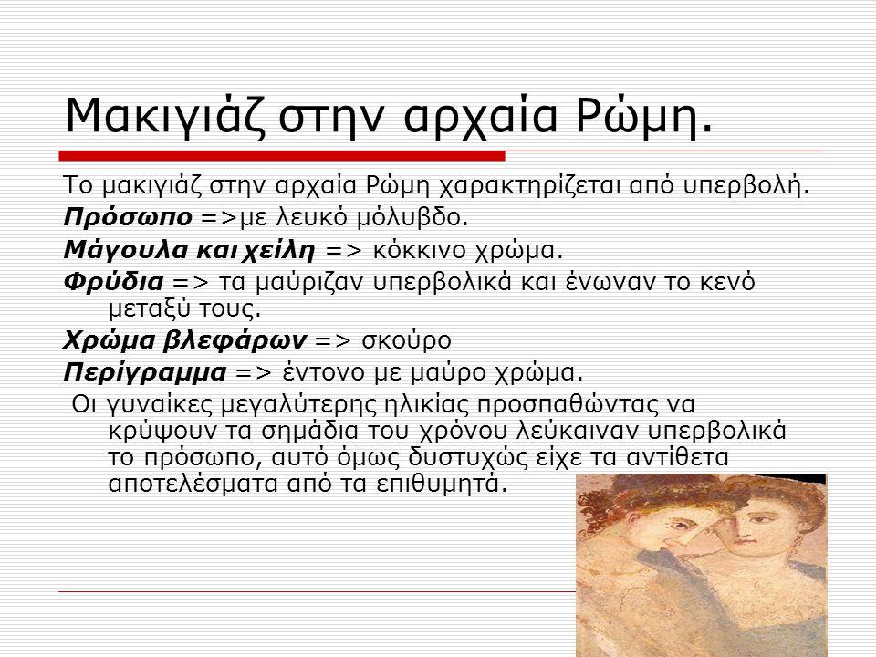Μακιγιάζ στην αρχαία Ρώμη. Το μακιγιάζ στην αρχαία Ρώμη χαρακτηρίζεται από υπερβολή. Πρόσωπο =>με λευκό μόλυβδο. Μάγουλα και χείλη => κόκκινο χρώμα. Φ