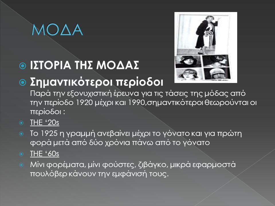  ΙΣΤΟΡΙΑ ΤΗΣ ΜΟΔΑΣ  Σημαντικότεροι περίοδοι Παρά την εξονυχιστική έρευνα για τις τάσεις της μόδας από την περίοδο 1920 μέχρι και 1990,σημαντικότεροι θεωρούνται οι περίοδοι :  THE '20s  Το 1925 η γραμμή ανεβαίνει μέχρι το γόνατο και για πρώτη φορά μετά από δύο χρόνια πάνω από το γόνατο  THE '60s  Μίνι φορέματα, μίνι φούστες, ζιβάγκο, μικρά εφαρμοστά πουλόβερ κάνουν την εμφάνισή τους.