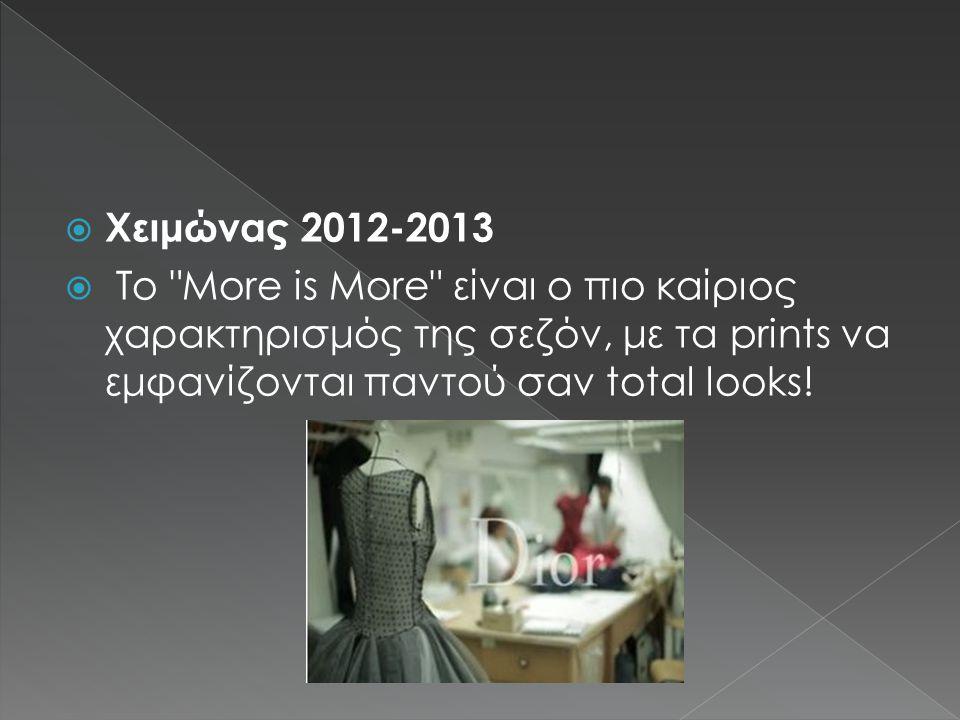 Χειμώνας 2012-2013  Το More is More είναι ο πιο καίριος χαρακτηρισμός της σεζόν, με τα prints να εμφανίζονται παντού σαν total looks!
