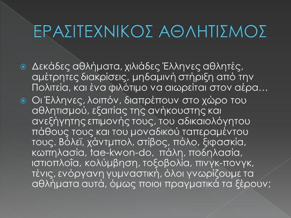  Δεκάδες αθλήματα, χιλιάδες Έλληνες αθλητές, αμέτρητες διακρίσεις, μηδαμινή στήριξη από την Πολιτεία, και ένα φιλότιμο να αιωρείται στον αέρα…  Οι Έλληνες, λοιπόν, διαπρέπουν στο χώρο του αθλητισμού, εξαιτίας της ανήκουστης και ανεξήγητης επιμονής τους, του αδικαιολόγητου πάθους τους και του μοναδικού ταπεραμέντου τους.