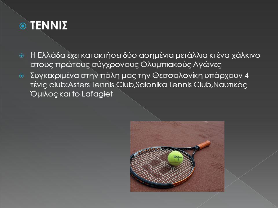  ΤΕΝΝΙΣ  Η Ελλάδα έχει κατακτήσει δύο ασημένια μετάλλια κι ένα χάλκινο στους πρώτους σύγχρονους Ολυμπιακούς Αγώνες  Συγκεκριμένα στην πόλη μας την Θεσσαλονίκη υπάρχουν 4 τένις club:Asters Tennis Club,Salonika Tennis Club,Ναυτικός Όμιλος και to Lafagiet