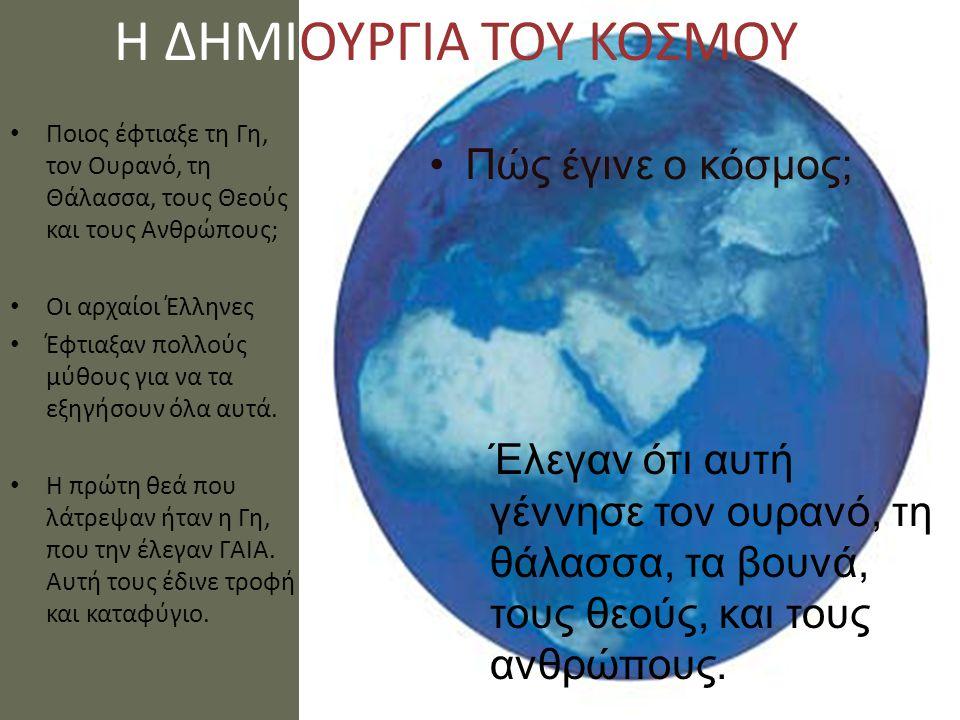 Η ΔΗΜΙΟΥΡΓΙΑ ΤΟΥ ΚΟΣΜΟΥ Ποιος έφτιαξε τη Γη, τον Ουρανό, τη Θάλασσα, τους Θεούς και τους Ανθρώπους; Οι αρχαίοι Έλληνες Έφτιαξαν πολλούς μύθους για να