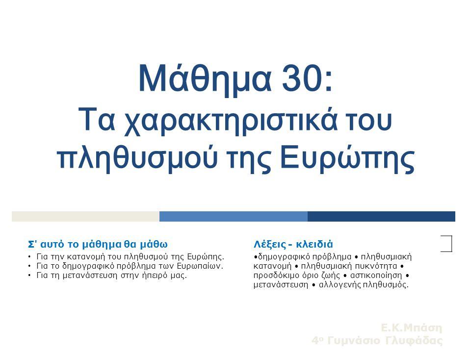 Ε.Κ.Μπάση 4 ο Γυμνάσιο Γλυφάδας Μάθημα 30: Τα χαρακτηριστικά του πληθυσμού της Ευρώπης Σ' αυτό το μάθημα θα μάθωΛέξεις - κλειδιά Για την κατανομή του