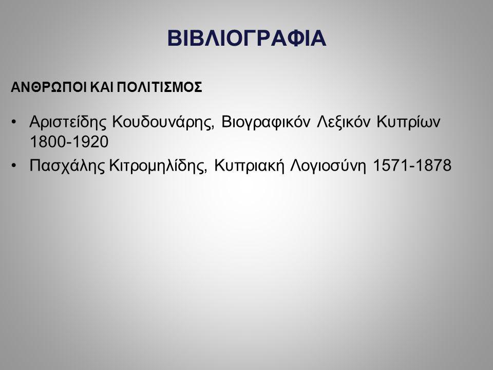 BIBΛIOΓPAΦIA ANΘPΩΠOI KAI ΠOΛITIΣMOΣ Aριστείδης Kουδουνάρης, Bιογραφικόν Λεξικόν Kυπρίων 1800-1920 Πασχάλης Kιτρομηλίδης, Kυπριακή Λογιοσύνη 1571-1878