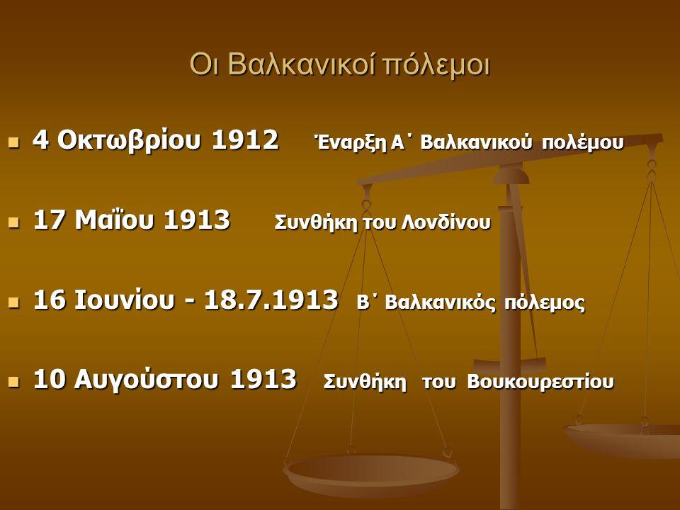 Οι Βαλκανικοί πόλεμοι 4 Οκτωβρίου 1912 Έναρξη Α΄ Βαλκανικού πολέμου 4 Οκτωβρίου 1912 Έναρξη Α΄ Βαλκανικού πολέμου 17 Μαΐου 1913 Συνθήκη του Λονδίνου 1