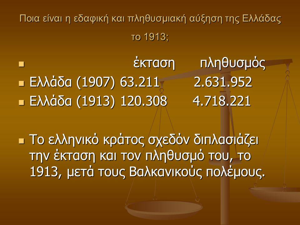 Ποια είναι η εδαφική και πληθυσμιακή αύξηση της Ελλάδας το 1913; έκταση πληθυσμός έκταση πληθυσμός Ελλάδα (1907) 63.211 2.631.952 Ελλάδα (1907) 63.211