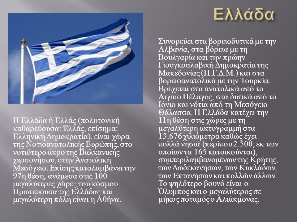 Η Ελλάδα ή Ελλάς ( πολυτονική καθαρεύουσα : Ἑ λλάς, επίσημα : Ελληνική Δημοκρατία ), είναι χώρα της Νοτιοανατολικής Ευρώπης, στο νοτιότερο άκρο της Βα