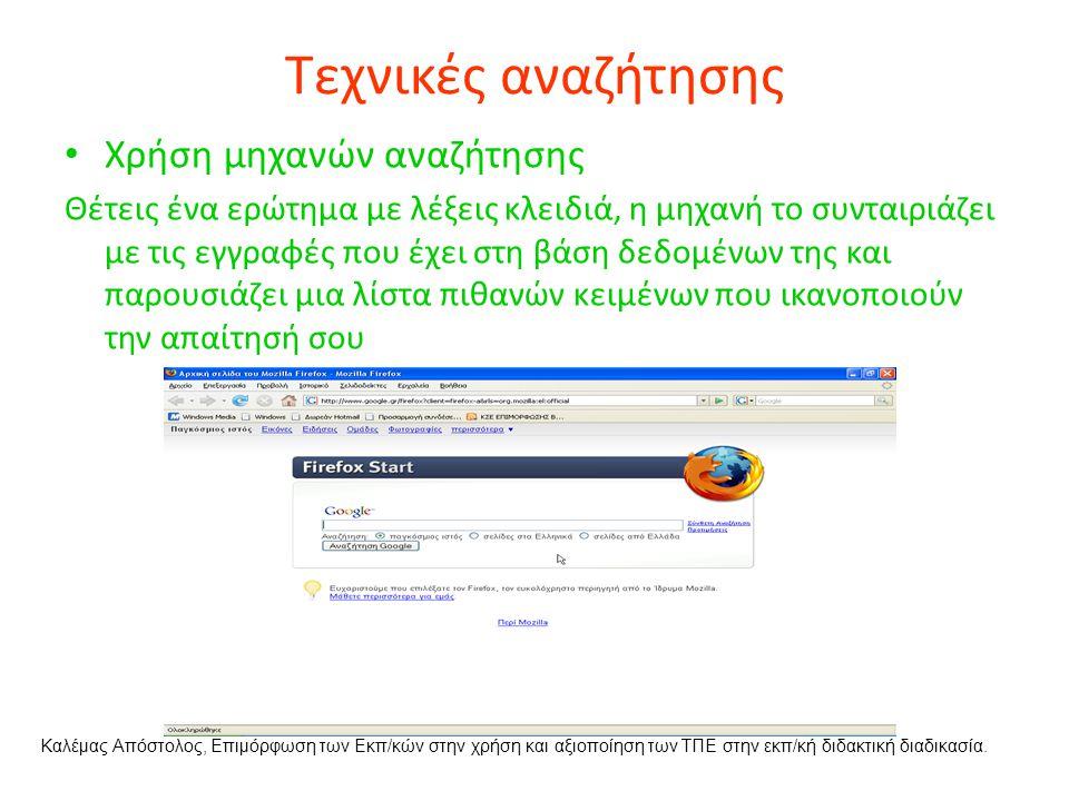 Τεχνικές αναζήτησης Χρήση μηχανών αναζήτησης Θέτεις ένα ερώτημα με λέξεις κλειδιά, η μηχανή το συνταιριάζει με τις εγγραφές που έχει στη βάση δεδομένων της και παρουσιάζει μια λίστα πιθανών κειμένων που ικανοποιούν την απαίτησή σου Καλέμας Απόστολος, Επιμόρφωση των Εκπ/κών στην χρήση και αξιοποίηση των ΤΠΕ στην εκπ/κή διδακτική διαδικασία.