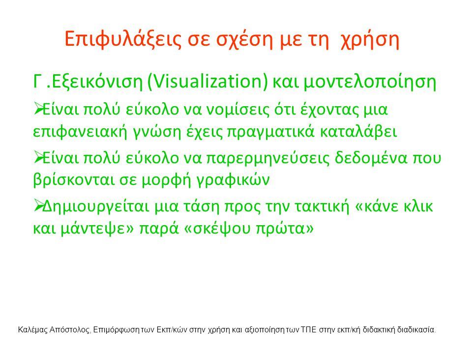 Επιφυλάξεις σε σχέση με τη χρήση Γ.Εξεικόνιση (Visualization) και μοντελοποίηση  Είναι πολύ εύκολο να νομίσεις ότι έχοντας μια επιφανειακή γνώση έχεις πραγματικά καταλάβει  Είναι πολύ εύκολο να παρερμηνεύσεις δεδομένα που βρίσκονται σε μορφή γραφικών  Δημιουργείται μια τάση προς την τακτική «κάνε κλικ και μάντεψε» παρά «σκέψου πρώτα» Καλέμας Απόστολος, Επιμόρφωση των Εκπ/κών στην χρήση και αξιοποίηση των ΤΠΕ στην εκπ/κή διδακτική διαδικασία.