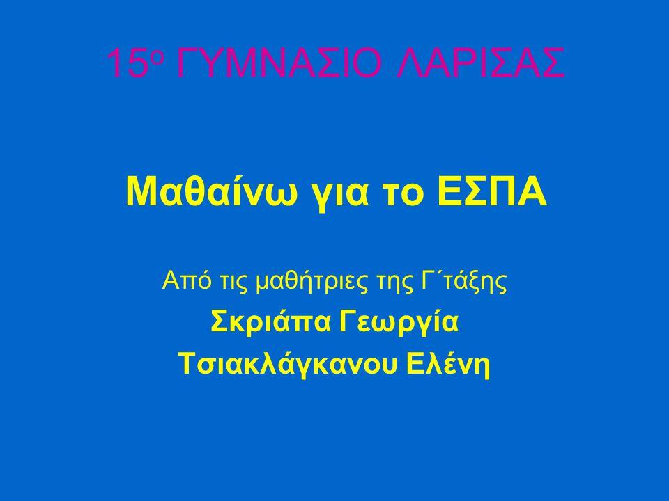 15 ο ΓΥΜΝΑΣΙΟ ΛΑΡΙΣΑΣ Μαθαίνω για το ΕΣΠΑ Από τις μαθήτριες της Γ΄τάξης Σκριάπα Γεωργία Τσιακλάγκανου Ελένη