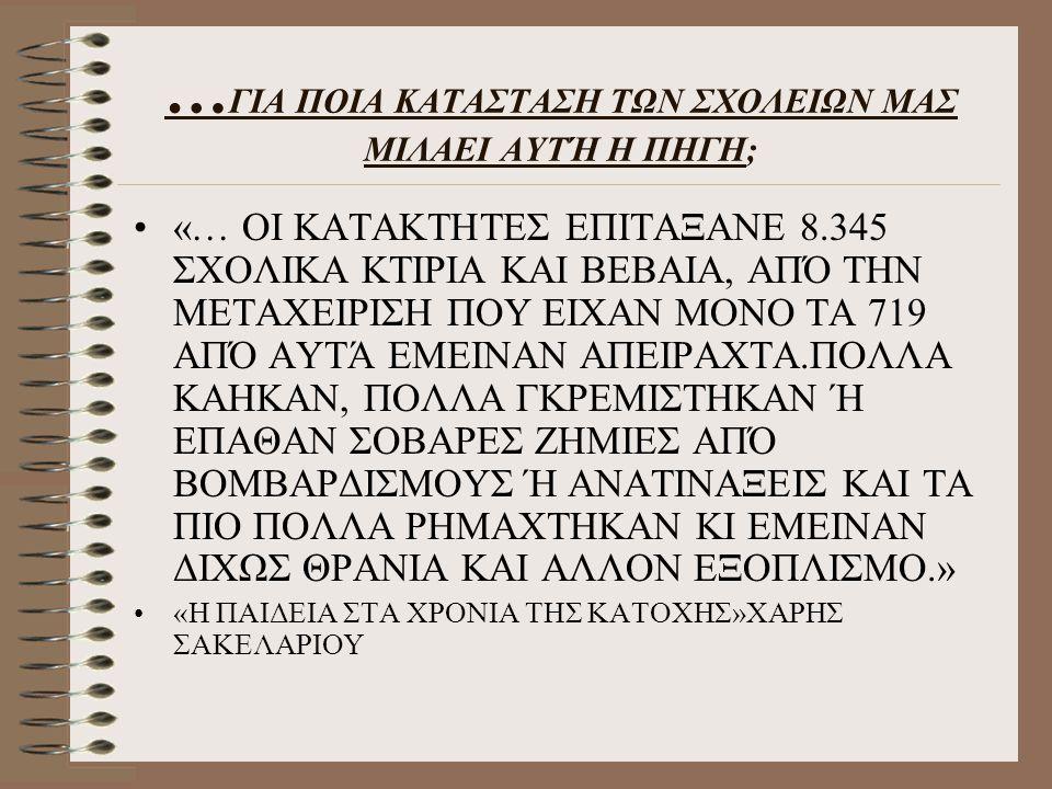 … ΓΙΑ ΠΟΙΑ ΚΑΤΑΣΤΑΣΗ ΤΩΝ ΣΧΟΛΕΙΩΝ ΜΑΣ ΜΙΛΑΕΙ ΑΥΤΉ Η ΠΗΓΗ; «… ΟΙ ΚΑΤΑΚΤΗΤΕΣ ΕΠΙΤΑΞΑΝΕ 8.345 ΣΧΟΛΙΚΑ ΚΤΙΡΙΑ ΚΑΙ ΒΕΒΑΙΑ, ΑΠΌ ΤΗΝ ΜΕΤΑΧΕΙΡΙΣΗ ΠΟΥ ΕΙΧΑΝ ΜΟΝΟ ΤΑ 719 ΑΠΌ ΑΥΤΆ ΕΜΕΙΝΑΝ ΑΠΕΙΡΑΧΤΑ.ΠΟΛΛΑ ΚΑΗΚΑΝ, ΠΟΛΛΑ ΓΚΡΕΜΙΣΤΗΚΑΝ Ή ΕΠΑΘΑΝ ΣΟΒΑΡΕΣ ΖΗΜΙΕΣ ΑΠΌ ΒΟΜΒΑΡΔΙΣΜΟΥΣ Ή ΑΝΑΤΙΝΑΞΕΙΣ ΚΑΙ ΤΑ ΠΙΟ ΠΟΛΛΑ ΡΗΜΑΧΤΗΚΑΝ ΚΙ ΕΜΕΙΝΑΝ ΔΙΧΩΣ ΘΡΑΝΙΑ ΚΑΙ ΑΛΛΟΝ ΕΞΟΠΛΙΣΜΟ.» «Η ΠΑΙΔΕΙΑ ΣΤA ΧΡΟΝΙΑ ΤΗΣ ΚΑΤΟΧΗΣ»ΧΑΡΗΣ ΣΑΚΕΛAΡΙΟΥ