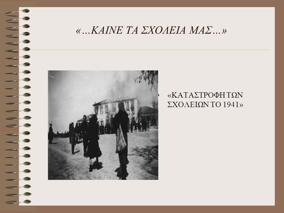 «…ΚΑΙΝΕ ΤΑ ΣΧΟΛΕΙΑ ΜΑΣ…» «ΚΑΤΑΣΤΡΟΦΗ ΤΩΝ ΣΧΟΛΕΙΩΝ ΤΟ 1941»
