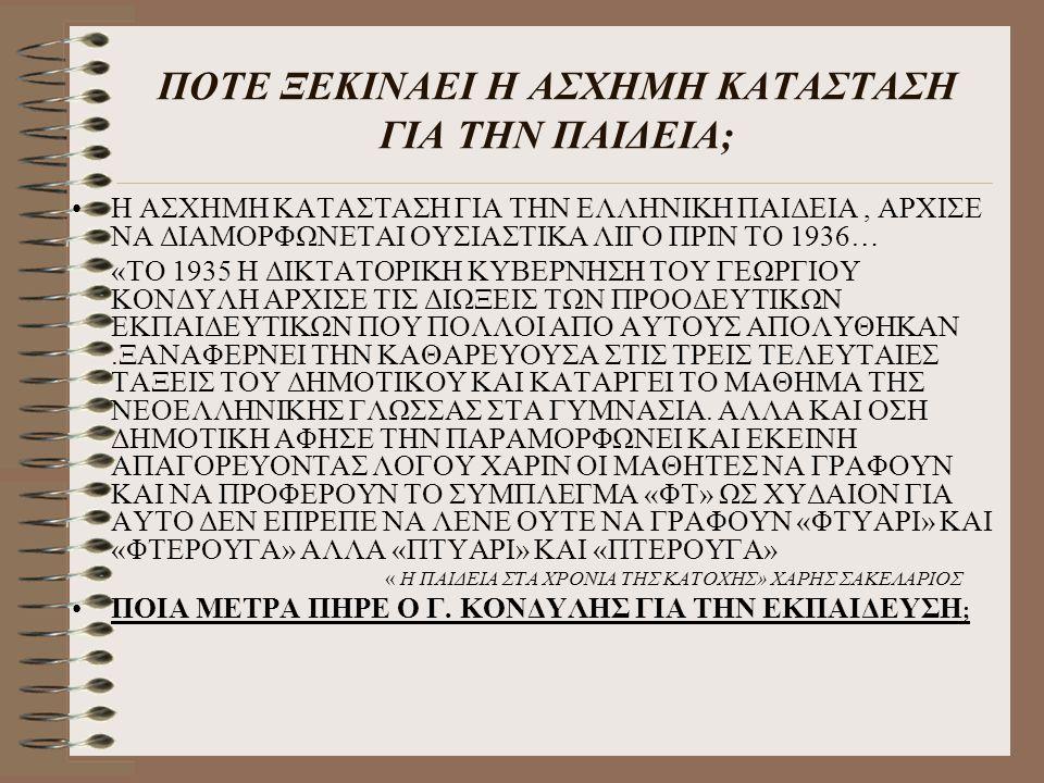 ΠΟΤΕ ΞΕΚΙΝΑΕΙ Η ΑΣΧΗΜΗ ΚΑΤΑΣΤΑΣΗ ΓΙΑ ΤΗΝ ΠΑΙΔΕΙΑ; Η ΑΣΧΗΜΗ ΚΑΤΑΣΤΑΣΗ ΓΙΑ ΤΗΝ ΕΛΛΗΝΙΚΗ ΠΑΙΔΕΙΑ, ΑΡΧΙΣΕ ΝΑ ΔΙΑΜΟΡΦΩΝΕΤΑΙ ΟΥΣΙΑΣΤΙΚΑ ΛΙΓΟ ΠΡΙΝ ΤΟ 1936… «ΤΟ 1935 Η ΔΙΚΤΑΤΟΡΙΚΗ ΚΥΒΕΡΝΗΣΗ ΤΟΥ ΓΕΩΡΓΙΟΥ ΚΟΝΔΥΛΗ ΑΡΧΙΣΕ ΤΙΣ ΔΙΩΞΕΙΣ ΤΩΝ ΠΡΟΟΔΕΥΤΙΚΩΝ ΕΚΠΑΙΔΕΥΤΙΚΩΝ ΠΟΥ ΠΟΛΛΟΙ ΑΠΟ ΑΥΤΟΥΣ ΑΠΟΛΥΘΗΚΑΝ.ΞΑΝΑΦΕΡΝΕΙ ΤΗΝ ΚΑΘΑΡΕΥΟΥΣΑ ΣΤΙΣ ΤΡΕΙΣ ΤΕΛΕΥΤΑΙΕΣ ΤΑΞΕΙΣ ΤΟΥ ΔΗΜΟΤΙΚΟΥ ΚΑΙ ΚΑΤΑΡΓΕΙ ΤΟ ΜΑΘΗΜΑ ΤΗΣ ΝΕΟΕΛΛΗΝΙΚΗΣ ΓΛΩΣΣΑΣ ΣΤΑ ΓΥΜΝΑΣΙΑ.