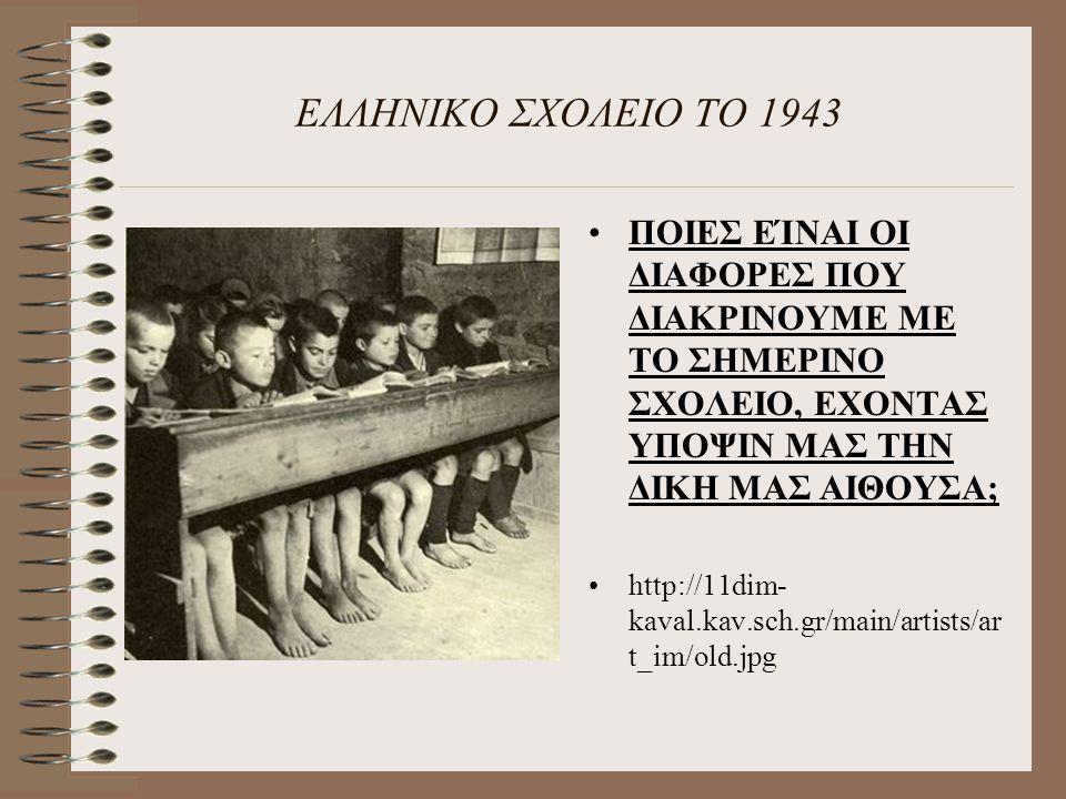 ΕΛΛΗΝΙΚΟ ΣΧΟΛΕΙΟ ΤΟ 1943 ΠΟΙΕΣ ΕΊΝΑΙ ΟΙ ΔΙΑΦΟΡΕΣ ΠΟΥ ΔΙΑΚΡΙΝΟΥΜΕ ΜΕ ΤΟ ΣΗΜΕΡΙΝΟ ΣΧΟΛΕΙΟ, ΕΧΟΝΤΑΣ ΥΠΟΨΙΝ ΜΑΣ ΤΗΝ ΔΙΚΗ ΜΑΣ ΑΙΘΟΥΣΑ; http://11dim- kaval.