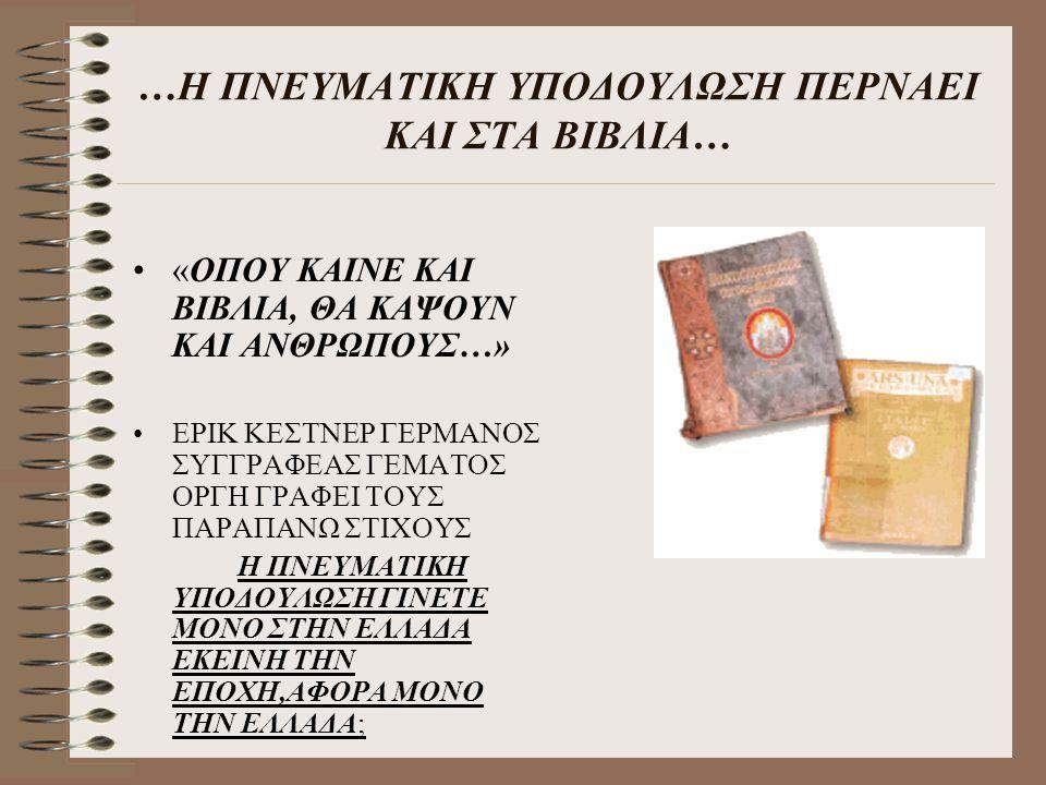 …Η ΠΝΕΥΜΑΤΙΚΗ ΥΠΟΔΟΥΛΩΣΗ ΠΕΡΝΑΕΙ ΚΑΙ ΣΤΑ ΒΙΒΛΙΑ… «ΟΠΟΥ ΚΑΙΝΕ ΚΑΙ ΒΙΒΛΙΑ, ΘΑ ΚΑΨΟΥΝ ΚΑΙ ΑΝΘΡΩΠΟΥΣ…» ΕΡΙΚ ΚΕΣΤΝΕΡ ΓΕΡΜΑΝΟΣ ΣΥΓΓΡΑΦΕΑΣ ΓΕΜΑΤΟΣ ΟΡΓΗ ΓΡΑΦΕ