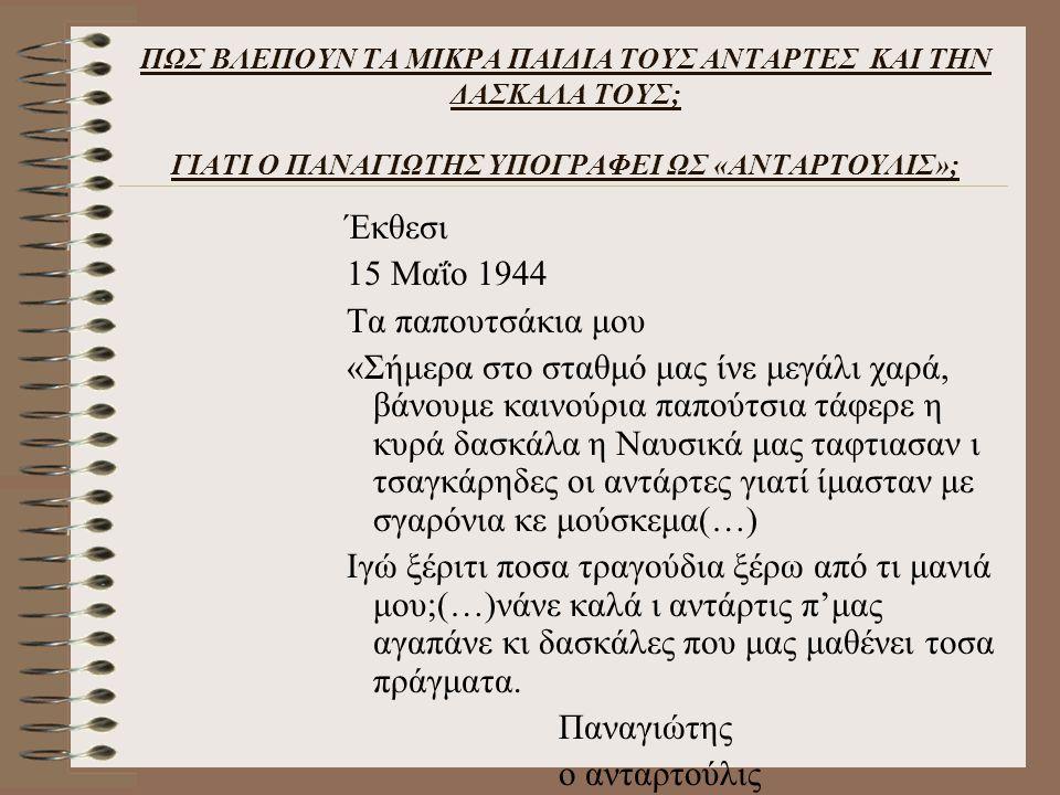 ΠΩΣ ΒΛΕΠΟΥΝ ΤΑ ΜΙΚΡΑ ΠΑΙΔΙΑ ΤΟΥΣ ΑΝΤΑΡΤΕΣ ΚΑΙ ΤΗΝ ΔΑΣΚΑΛΑ ΤΟΥΣ; ΓΙΑΤΙ Ο ΠΑΝΑΓΙΩΤΗΣ ΥΠΟΓΡΑΦΕΙ ΩΣ «ΑΝΤΑΡΤΟΥΛΙΣ»; Έκθεσι 15 Μαΐο 1944 Τα παπουτσάκια μου