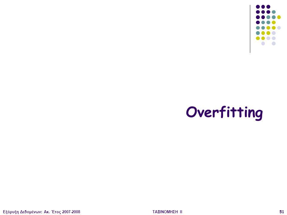 Εξόρυξη Δεδομένων: Ακ. Έτος 2007-2008ΤΑΞΙΝΟΜΗΣΗ ΙΙ51 Overfitting