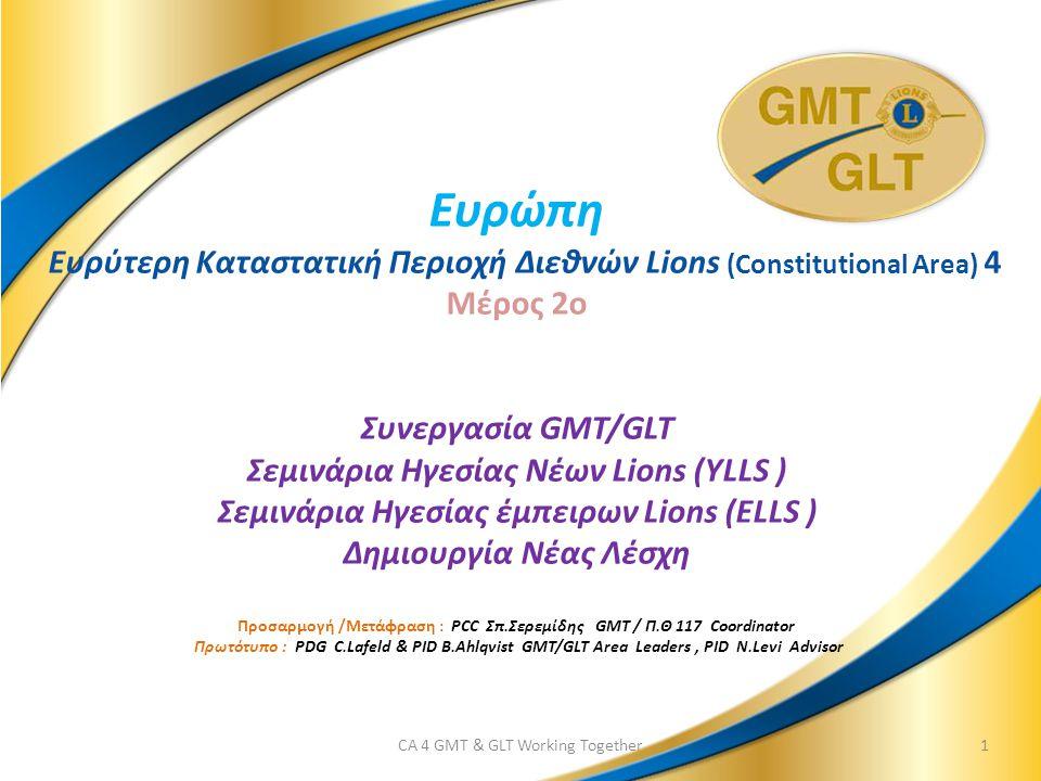 Ευρώπη Ευρύτερη Καταστατική Περιοχή Διεθνών Lions (Constitutional Area) 4 Μέρος 2o Συνεργασία GMT/GLT Σεμινάρια Ηγεσίας Νέων Lions (YLLS ) Σεμινάρια Ηγεσίας έμπειρων Lions (ELLS ) Δημιουργία Νέας Λέσχη Προσαρμογή /Μετάφραση : PCC Σπ.Σερεμίδης GMT / Π.Θ 117 Coordinator Πρωτότυπο : PDG C.Lafeld & PID B.Ahlqvist GMT/GLT Area Leaders, PID N.Levi Advisor CA 4 GMT & GLT Working Together1