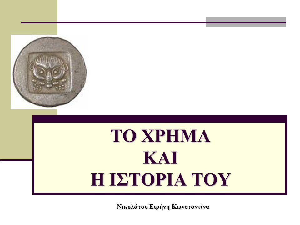 ΤΟ ΧΡΗΜΑ ΚΑΙ Η ΙΣΤΟΡΙΑ ΤΟΥ Νικολάτου Ειρήνη Κωνσταντίνα