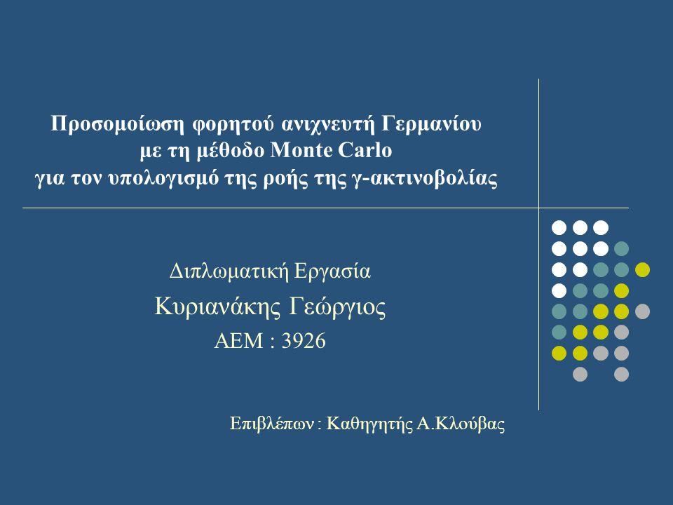 Προσομοίωση φορητού ανιχνευτή Γερμανίου με τη μέθοδο Monte Carlo για τον υπολογισμό της ροής της γ-ακτινοβολίας Διπλωματική Εργασία Κυριανάκης Γεώργιος ΑΕΜ : 3926 Επιβλέπων : Καθηγητής Α.Κλούβας