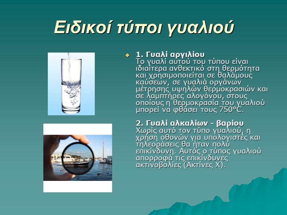 Ειδικοί τύποι γυαλιού  1. Γυαλί αργιλίου Το γυαλί αυτού του τύπου είναι ιδιαίτερα ανθεκτικό στη θερμότητα και χρησιμοποιείται σε θαλάμους καύσεων, σε