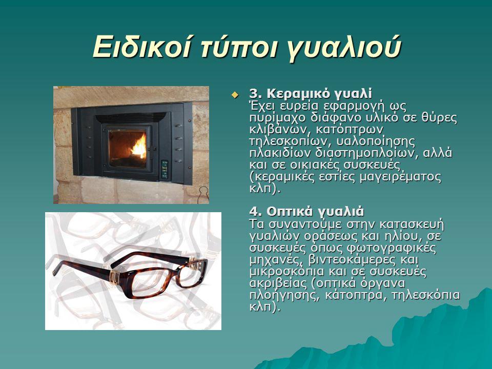 Ειδικοί τύποι γυαλιού  3. Κεραμικό γυαλί Έχει ευρεία εφαρμογή ως πυρίμαχο διάφανο υλικό σε θύρες κλιβάνων, κατόπτρων τηλεσκοπίων, υαλοποίησης πλακιδί
