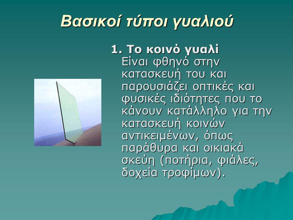 Βασικοί τύποι γυαλιού 1. Το κοινό γυαλί Είναι φθηνό στην κατασκευή του και παρουσιάζει οπτικές και φυσικές ιδιότητες που το κάνουν κατάλληλο για την κ