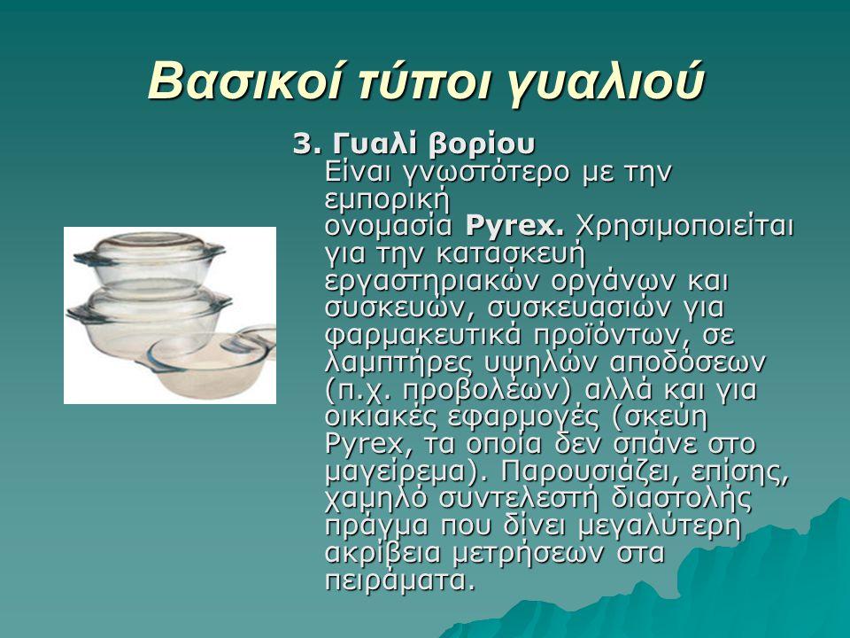 Βασικοί τύποι γυαλιού 3. Γυαλί βορίου Είναι γνωστότερο με την εμπορική ονομασία Pyrex. Χρησιμοποιείται για την κατασκευή εργαστηριακών οργάνων και συσ