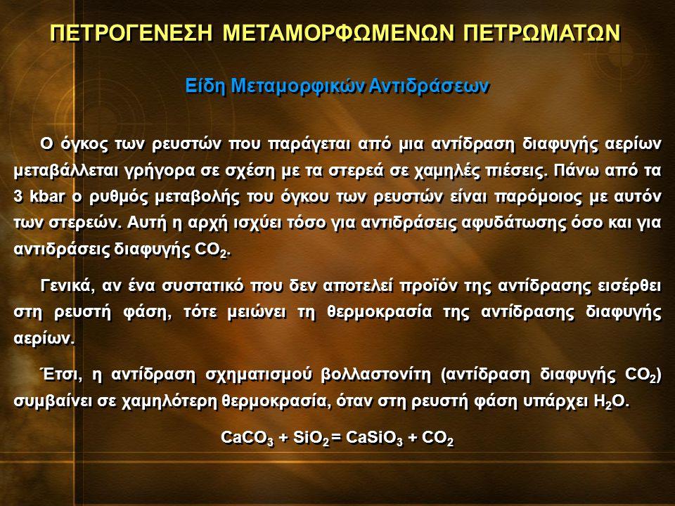 ΠΕΤΡΟΓΕΝΕΣΗ ΜΕΤΑΜΟΡΦΩΜΕΝΩΝ ΠΕΤΡΩΜΑΤΩΝ Είδη Μεταμορφικών Αντιδράσεων Ο όγκος των ρευστών που παράγεται από μια αντίδραση διαφυγής αερίων μεταβάλλεται γρήγορα σε σχέση με τα στερεά σε χαμηλές πιέσεις.