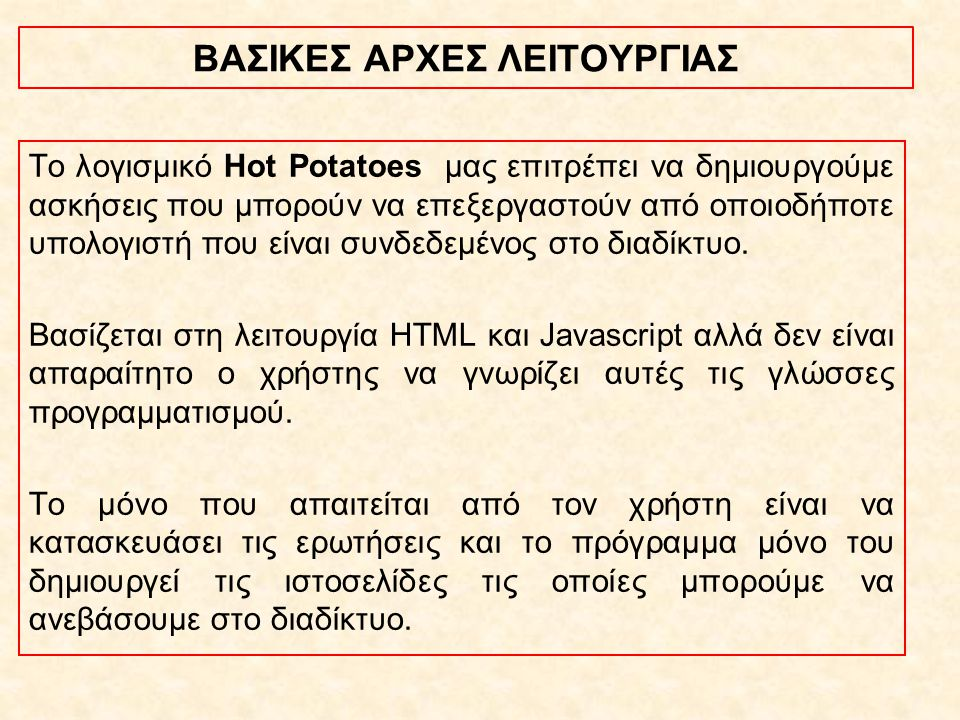 Παιδαγωγική αξία-Διδακτική χρήση Οι αξία των προγραμμάτων του Hotpotatoes βρίσκεται κυρίως στη δυνατότητα που δίνεται στον εκπαιδευτικό να φτιάξει εύκολα πολλά και διαφορετικά είδη ασκήσεων με τη μορφή ιστοσελίδων (html).