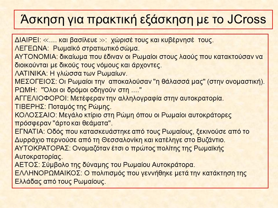 Άσκηση για πρακτική εξάσκηση με το JCross ΔΙΑΙΡΕΙ: ≪.... και βασίλευε ≫ : χώρισέ τους και κυβέρνησέ τους. ΛΕΓΕΩΝΑ: Ρωμαϊκό στρατιωτικό σώμα. ΑΥΤΟΝΟΜΙΑ