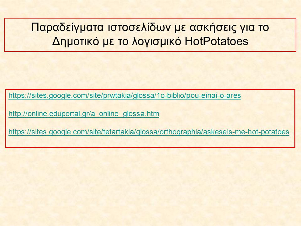Παραδείγματα ιστοσελίδων με ασκήσεις για το Δημοτικό με το λογισμικό HotPotatoes https://sites.google.com/site/prwtakia/glossa/1o-biblio/pou-einai-o-a