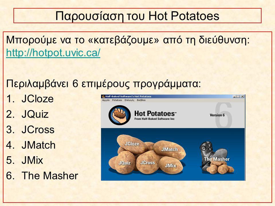 Μπορούμε να το «κατεβάζουμε» από τη διεύθυνση: http://hotpot.uvic.ca/ http://hotpot.uvic.ca/ Περιλαμβάνει 6 επιμέρους προγράμματα: 1.JCloze 2.JQuiz 3.JCross 4.JMatch 5.JMix 6.The Masher Παρουσίαση του Hot Potatoes