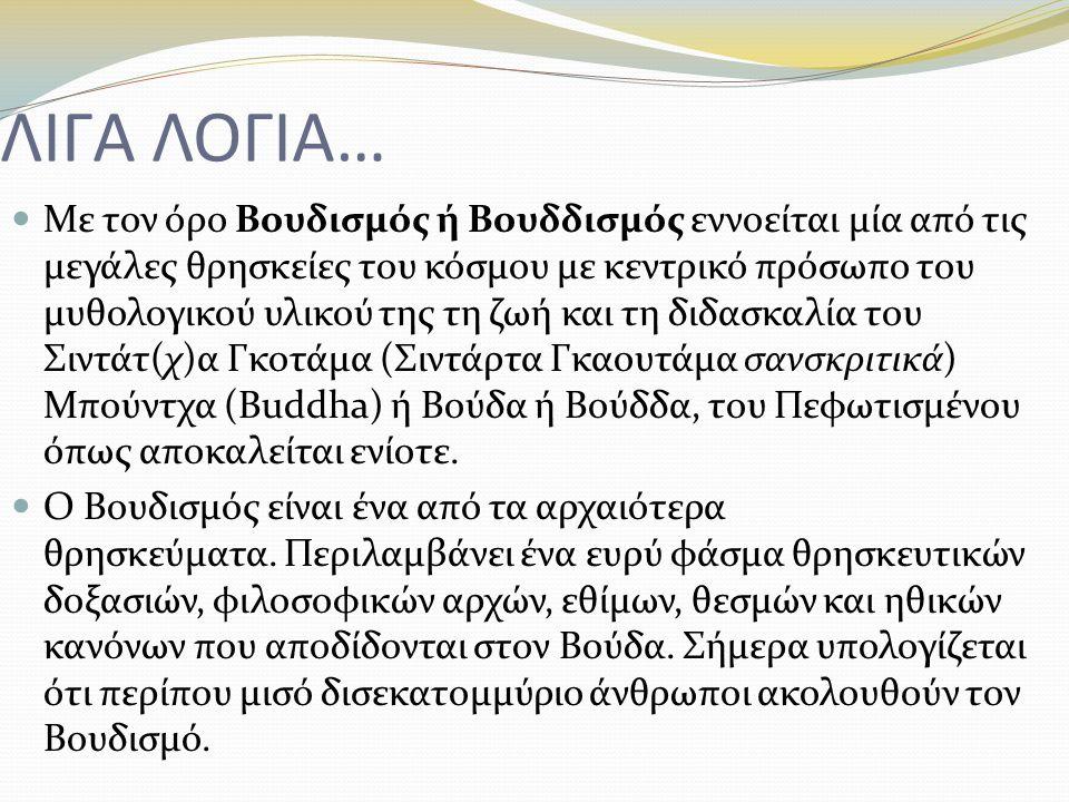 ΛΙΓΑ ΛΟΓΙΑ… Με τον όρο Βουδισμός ή Βουδδισμός εννοείται μία από τις μεγάλες θρησκείες του κόσμου με κεντρικό πρόσωπο του μυθολογικού υλικού της τη ζωή