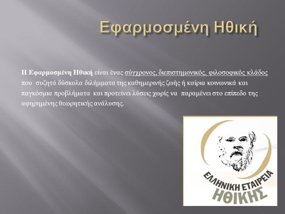  Περιβαλλοντική Ηθική  Ηθική των Επιχειρήσεων  Ηθική της Δικαιοσύνης  Ηθική της Διαφήμισης  Ηθική των Πολιτικών  Ηθική του καταναλωτή  ' Ηθική ' του τρομοκράτη  Επαγγελματική - Εργασιακή Ηθική  Βιοηθική  Ατομική Ηθική Κλάδοι Εφαρμοσμένης Ηθικής με τους οποίους ασχοληθήκαμε: